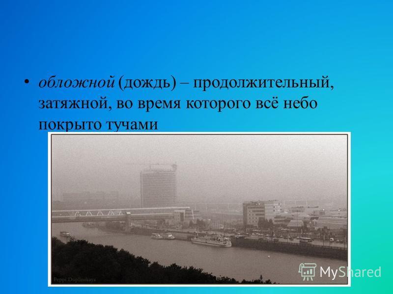 обложной (дождь) – продолжительный, затяжной, во время которого всё небо покрыто тучами
