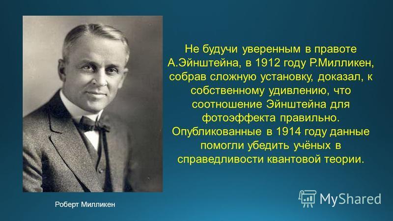 Роберт Милликен Не будучи уверенным в правоте А.Эйнштейна, в 1912 году Р.Милликен, собрав сложную установку, доказал, к собственному удивлению, что соотношение Эйнштейна для фотоэффекта правильно. Опубликованные в 1914 году данные помогли убедить учё
