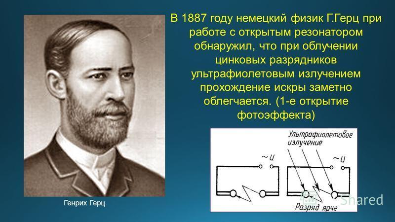 В 1887 году немецкий физик Г.Герц при работе с открытым резонатором обнаружил, что при облучении цинковых разрядников ультрафиолетовым излучением прохождение искры заметно облегчается. (1-е открытие фотоэффекта) Генрих Герц