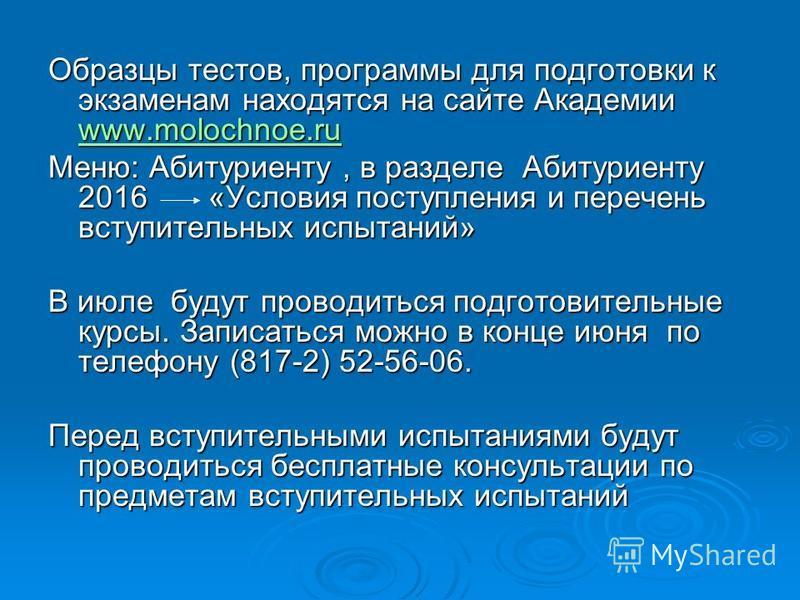 Образцы тестов, программы для подготовки к экзаменам находятся на сайте Академии www.molochnoe.ru www.molochnoe.ru Меню: Абитуриенту, в разделе Абитуриенту 2016 «Условия поступления и перечень вступительных испытаний» В июле будут проводиться подгото