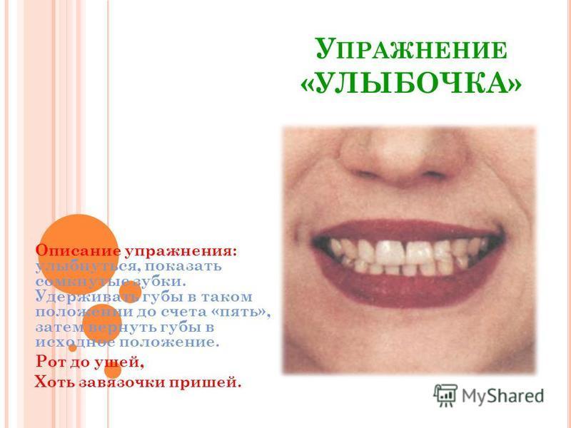 У ПРАЖНЕНИЕ «УЛЫБОЧКА» Описание упражнения: улыбнуться, показать сомкнутые зубки. Удерживать губы в таком положении до счета «пять», затем вернуть губы в исходное положение. Рот до ушей, Хоть завязочки пришей.