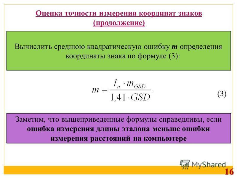 Оценка точности измерения координат знаков (продолжение) Вычислить среднюю квадратическую ошибку m определения координаты знака по формуле (3): (3) Заметим, что вышеприведенные формулы справедливы, если ошибка измерения длины эталона меньше ошибки из