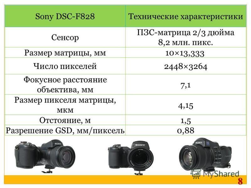 Sony DSC-F828Технические характеристики Сенсор ПЗС-матрица 2/3 дюйма 8,2 млн. пикс. Размер матрицы, мм 10×13,333 Число пикселей 2448×3264 Фокусное расстояние объектива, мм 7,1 Размер пикселя матрицы, мкм 4,15 Отстояние, м 1,5 Разрешение GSD, мм/пиксе