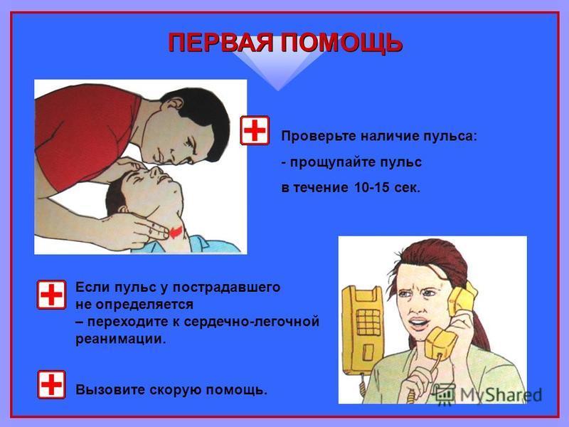ПЕРВАЯ ПОМОЩЬ Проверьте наличие пульса: - прощупайте пульс в течение 10-15 сек. Если пульс у пострадавшего не определяется – переходите к сердечно-легочной реанимации. Вызовите скорую помощь.