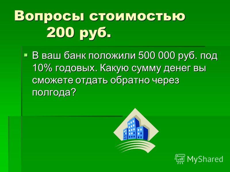 Вопросы стоимостью 200 руб. У вашего банка есть несколько вариантов использования денег: У вашего банка есть несколько вариантов использования денег: а) Вложить 800 руб. и получить 1 000 руб. б) Вложить 200 руб. и получить 300 руб. в) Вложить 1 000 р