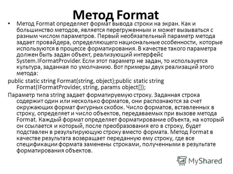 Метод Format Метод Format определяет формат вывода строки на экран. Как и большинство методов, является перегруженным и может вызываться с разным числом параметров. Первый необязательный параметр метода задает провайдера, определяющего национальные о