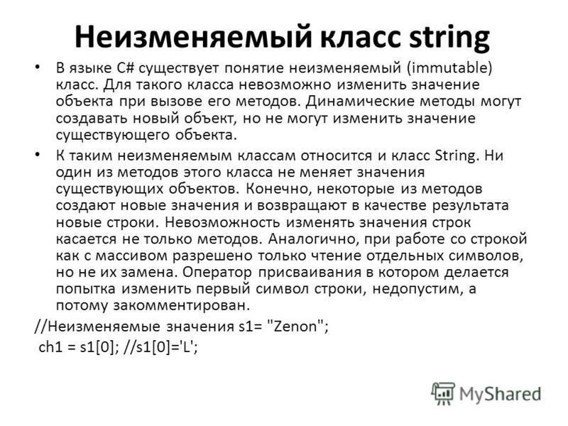 Неизменяемый класс string В языке C# существует понятие неизменяемый (immutable) класс. Для такого класса невозможно изменить значение объекта при вызове его методов. Динамические методы могут создавать новый объект, но не могут изменить значение сущ