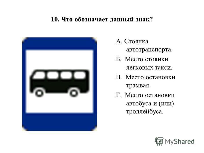 10. Что обозначает данный знак? А. Стоянка автотранспорта. Б. Место стоянки легковых такси. В. Место остановки трамвая. Г. Место остановки автобуса и (или) троллейбуса.