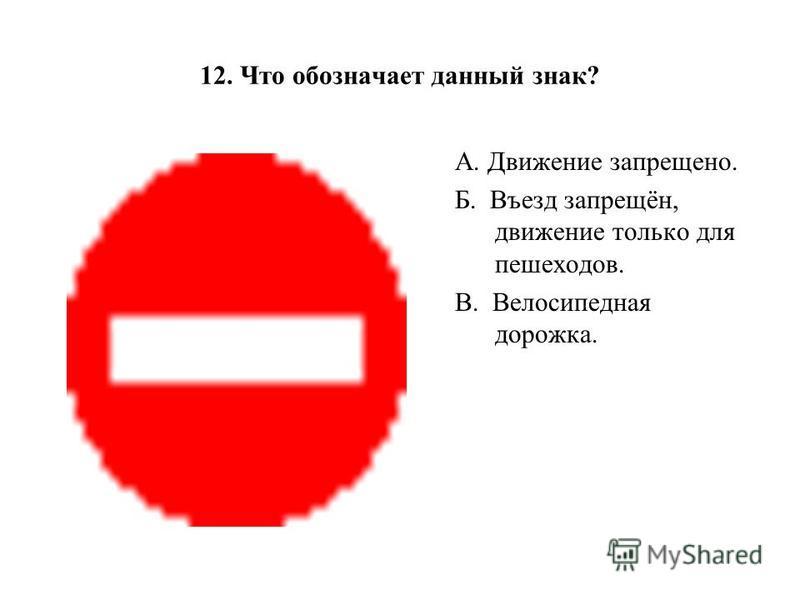 12. Что обозначает данный знак? А. Движение запрещено. Б. Въезд запрещён, движение только для пешеходов. В. Велосипедная дорожка.