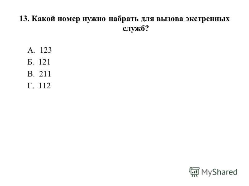 13. Какой номер нужно набрать для вызова экстренных служб? А. 123 Б. 121 В. 211 Г. 112