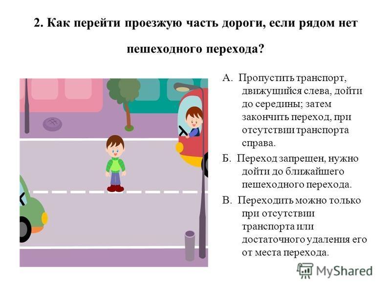 2. Как перейти проезжую часть дороги, если рядом нет пешеходного перехода? А. Пропустить транспорт, движущийся слева, дойти до середины; затем закончить переход, при отсутствии транспорта справа. Б. Переход запрещен, нужно дойти до ближайшего пешеход
