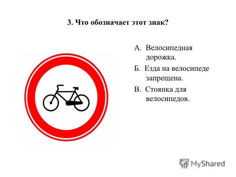 3. Что обозначает этот знак? А. Велосипедная дорожка. Б. Езда на велосипеде запрещена. В. Стоянка для велосипедов.