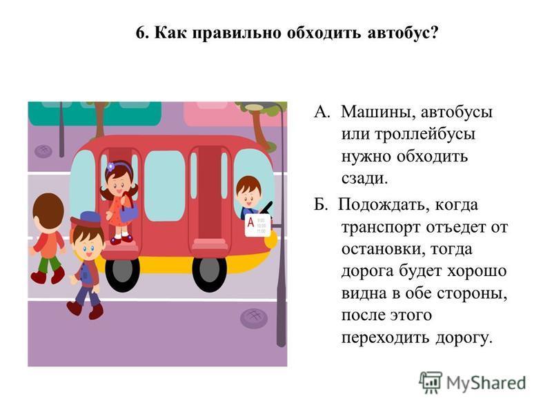 6. Как правильно обходить автобус? А. Машины, автобусы или троллейбусы нужно обходить сзади. Б. Подождать, когда транспорт отъедет от остановки, тогда дорога будет хорошо видна в обе стороны, после этого переходить дорогу.