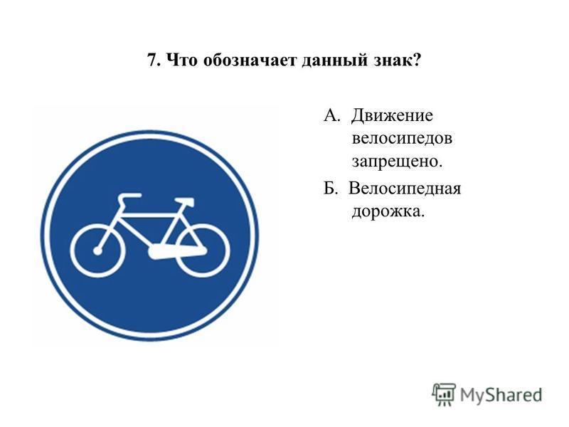 А. Движение велосипедов запрещено. Б. Велосипедная дорожка. 7. Что обозначает данный знак?