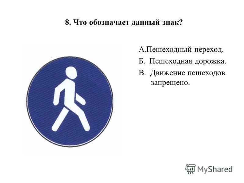 8. Что обозначает данный знак? А.Пешеходный переход. Б. Пешеходная дорожка. В. Движение пешеходов запрещено.