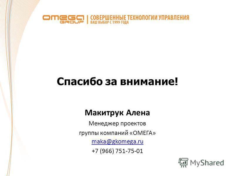 Спасибо за внимание! Макитрук Алена Менеджер проектов группы компаний «ОМЕГА» maka@gkomega.ru +7 (966) 751-75-01