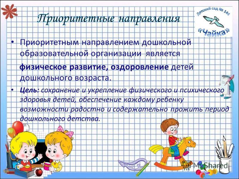 Приоритетным направлением дошкольной образовательной организации является физическое развитие, оздоровление детей дошкольного возраста. Цель: сохранение и укрепление физического и психического здоровья детей, обеспечение каждому ребенку возможности р
