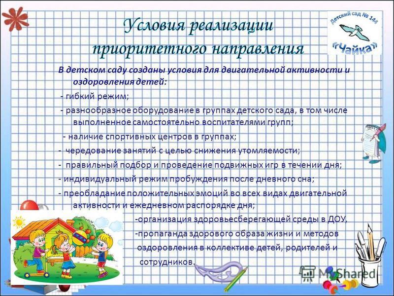 В детском саду созданы условия для двигательной активности и оздоровления детей: - гибкий режим; - разнообразное оборудование в группах детского сада, в том числе выполненное самостоятельно воспитателями групп; - наличие спортивных центров в группах;