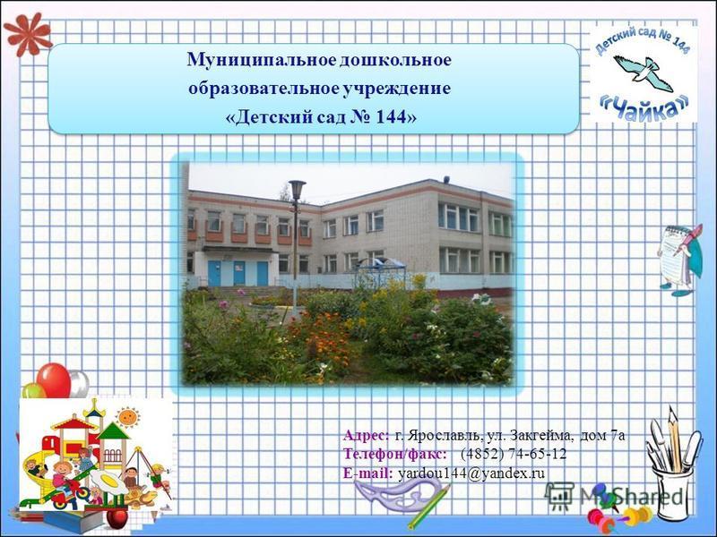 Муниципальное дошкольное образовательное учреждение «Детский сад 144» Адрес: г. Ярославль, ул. Закгейма, дом 7 а Телефон/факс: (4852) 74-65-12 E-mail: yardou144@yandex.ru