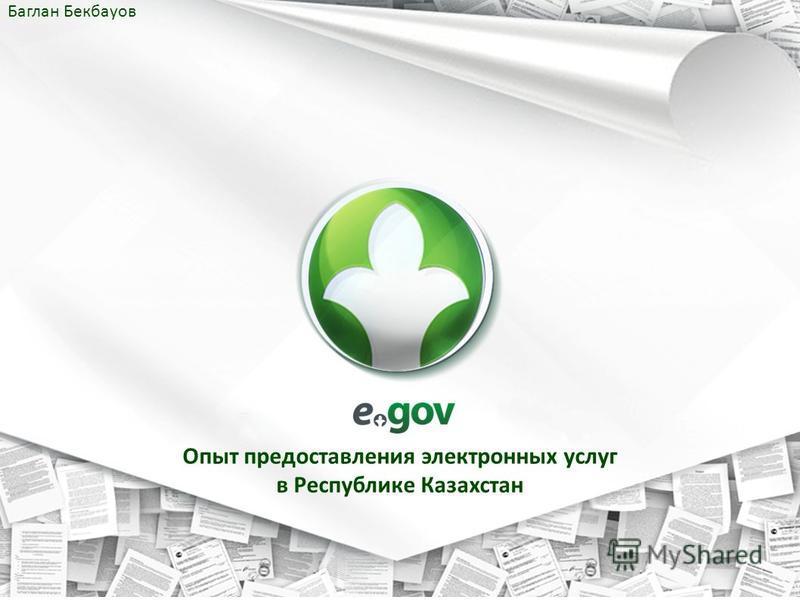 Опыт предоставления электронных услуг в Республике Казахстан Баглан Бекбауов