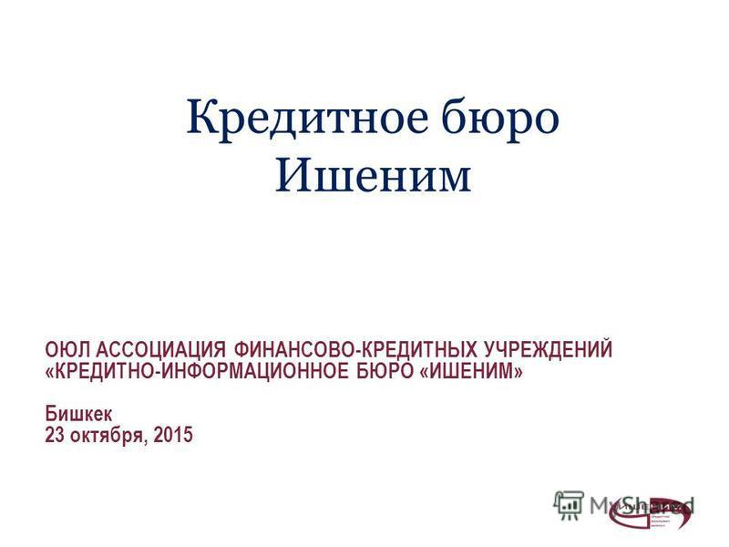 Кредитное бюро Ишеним ОЮЛ АССОЦИАЦИЯ ФИНАНСОВО-КРЕДИТНЫХ УЧРЕЖДЕНИЙ «КРЕДИТНО-ИНФОРМАЦИОННОЕ БЮРО «ИШЕНИМ» Бишкек 23 октября, 2015