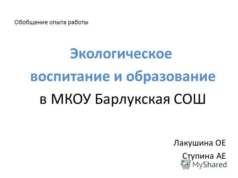 Обобщение опыта работы Экологическое воспитание и образование в МКОУ Барлукская СОШ Лакушина ОЕ Ступина АЕ
