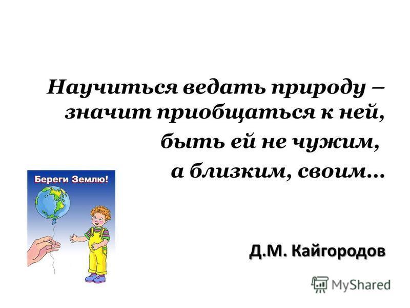 Научиться ведать природу – значит приобщаться к ней, быть ей не чужим, а близким, своим… Д.М. Кайгородов