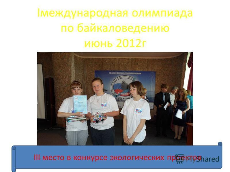 Iмеждународная олимпиада по байкаловедению июнь 2012 г III место в конкурсе экологических проектов