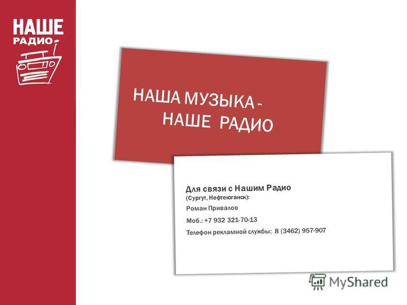 НАША МУЗЫКА - НАШЕ РАДИО Для связи с Нашим Радио (Сургут, Нефтеюганск): Роман Привалов Моб.: +7 932 321-70-13 Телефон рекламной службы: 8 (3462) 957-907