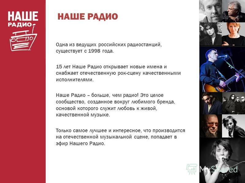 Одна из ведущих российских радиостанций, существует с 1998 года. 15 лет Наше Радио открывает новые имена и снабжает отечественную рок-сцену качественными исполнителями. Наше Радио – больше, чем радио! Это целое сообщество, созданное вокруг любимого б