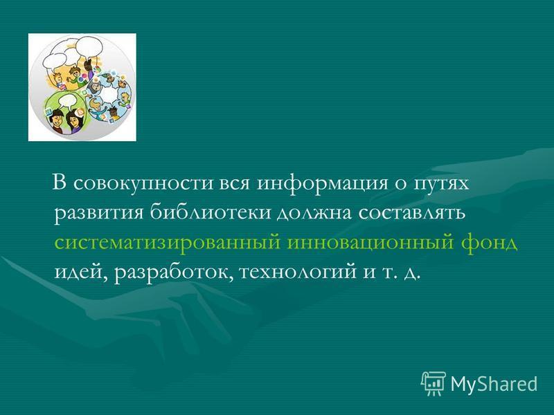 В совокупности вся информация о путях развития библиотеки должна составлять систематизированный инновационный фонд идей, разработок, технологий и т. д.