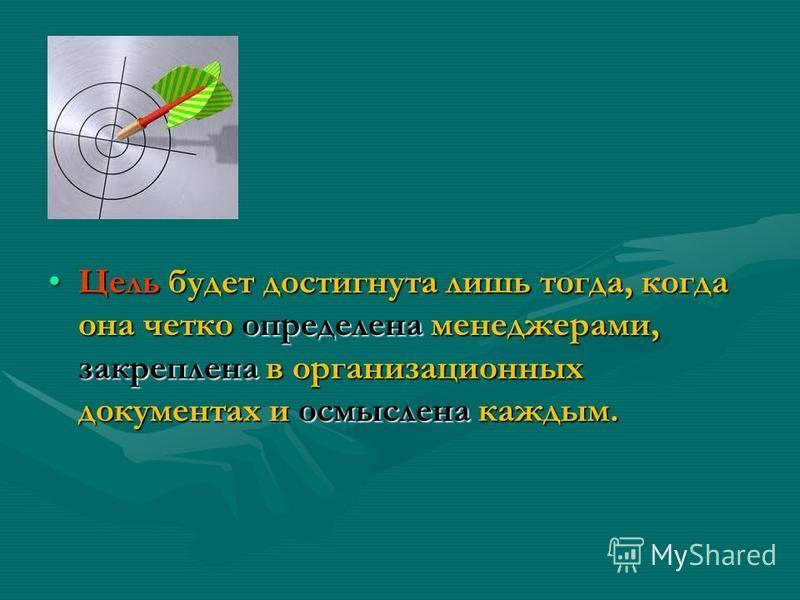 Цель будет достигнута лишь тогда, когда она четко определена менеджерами, закреплена в организационных документах и осмыслена каждым.Цель будет достигнута лишь тогда, когда она четко определена менеджерами, закреплена в организационных документах и о