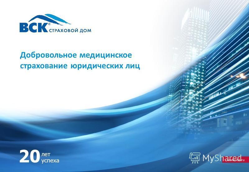 www.vsk.ru 20 лет успеха Добровольное медицинское страхование юридических лиц
