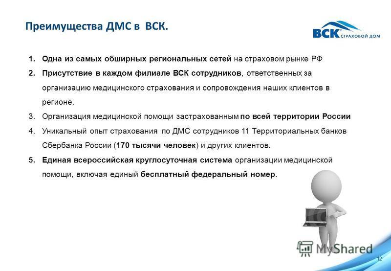 Преимущества ДМС в ВСК. 1. Одна из самых обширных региональных сетей на страховом рынке РФ 2. Присутствие в каждом филиале ВСК сотрудников, ответственных за организацию медицинского страхования и сопровождения наших клиентов в регионе. 3. Организация