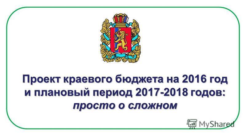 Проект краевого бюджета на 2016 год и плановый период 2017-2018 годов: просто о сложном