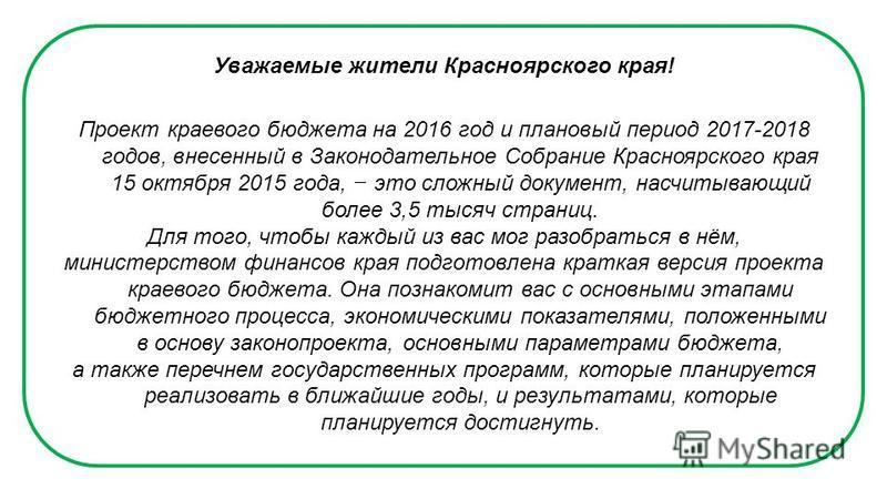 Уважаемые жители Красноярского края! Проект краевого бюджета на 2016 год и плановый период 2017-2018 годов, внесенный в Законодательное Собрание Красноярского края 15 октября 2015 года, это сложный документ, насчитывающий более 3,5 тысяч страниц. Для