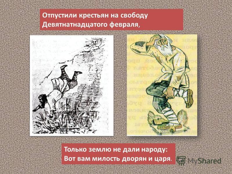 Отпустили крестьян на свободу Девятнатнадцатого февраля, Только землю не дали народу: Вот вам милость дворян и царя.