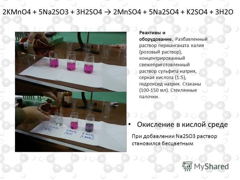 Окисление в кислой среде 2KMnO4 + 5Na2SO3 + 3H2SO4 2MnSO4 + 5Na2SO4 + K2SO4 + 3H2O Реактивы и оборудование. Разбавленный раствор перманганата калия (розовый раствор), концентрированный свежеприготовленный раствор сульфита натрия, серная кислота (1:5)