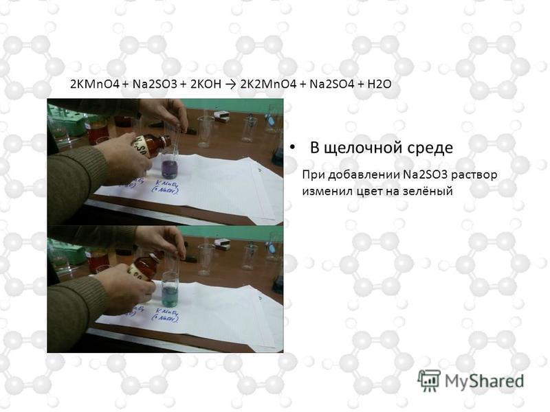В щелочной среде 2KMnO4 + Na2SO3 + 2KOH 2K2MnO4 + Na2SO4 + H2O При добавлении Na2SO3 раствор изменил цвет на зелёный