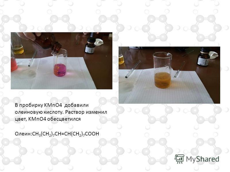 В пробирку KMnO4 добавили олеиновую кислоту. Раствор изменил цвет, KMnO4 обесцветился Олеин:СН 3 (СН 2 ) 7 СН=СН(СН 2 ) 7 СООН