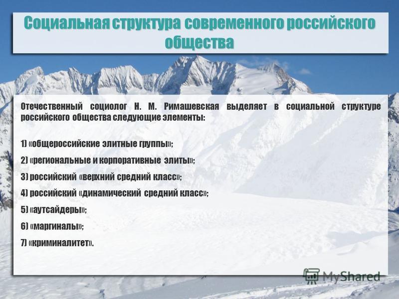 Социальная структура современного российского общества Отечественный социолог Н. М. Римашевская выделяет в социальной структуре российского общества следующие элементы: 1) «общероссийские элитные группы»; 2) «региональные и корпоративные элиты»; 3) р