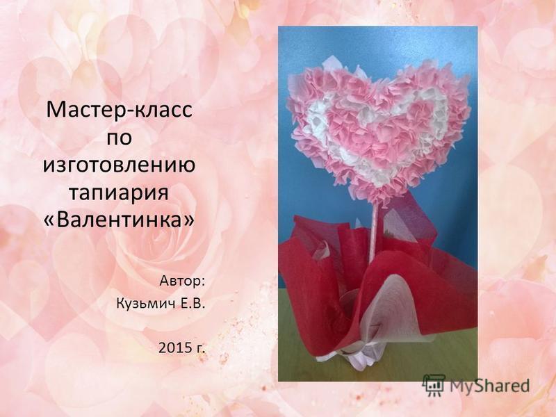 Мастер-класс по изготовлению тапиария «Валентинка» Автор: Кузьмич Е.В. 2015 г.