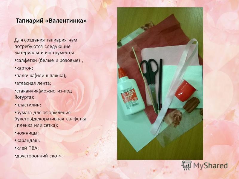Тапиарий «Валентинка» Для создания тапиария нам потребуются следующие материалы и инструменты: салфетки (белые и розовые) ; картон; палочка(или шпажка); атласная лента; стаканчик(можно из-под йогурта); пластилин; бумага для оформления букетов(декорат