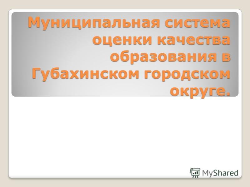 Муниципальная система оценки качества образования в Губахинском городском округе.