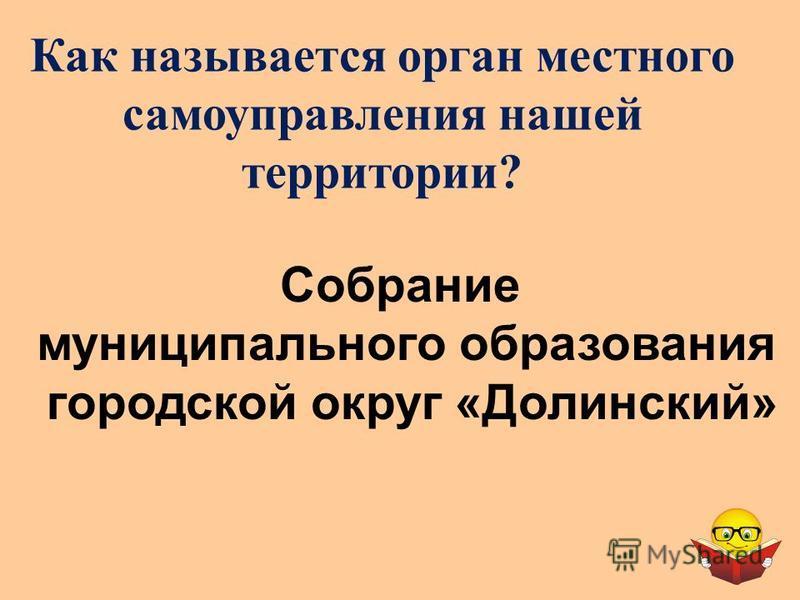 Как называется орган местного самоуправлениеения нашей территории? Собрание муниципального образования городской округ «Долинский»