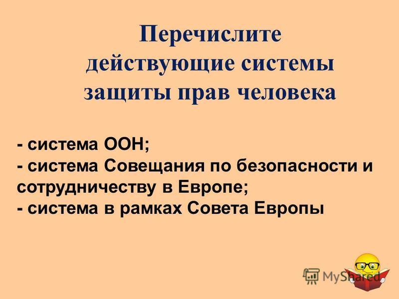 Перечислите действующие системы защиты прав человека - система ООН; - система Совещания по безопасности и сотрудничеству в Европе; - система в рамках Совета Европы