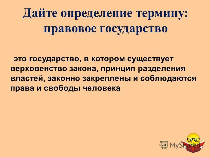 Дайте определение термину: правовое государство - э- это государство, в котором существует верховенство закона, принцип разделения властей, законно закреплены и соблюдаются права и свободы человека