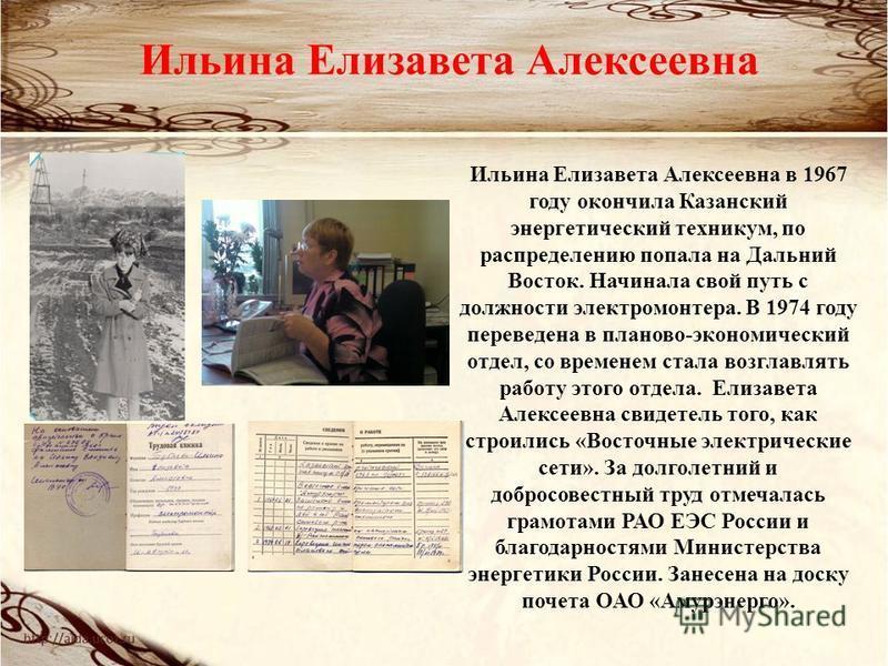 Ильина Елизавета Алексеевна Ильина Елизавета Алексеевна в 1967 году окончила Казанский энергетический техникум, по распределению попала на Дальний Восток. Начинала свой путь с должности электромонтера. В 1974 году переведена в планово-экономический о