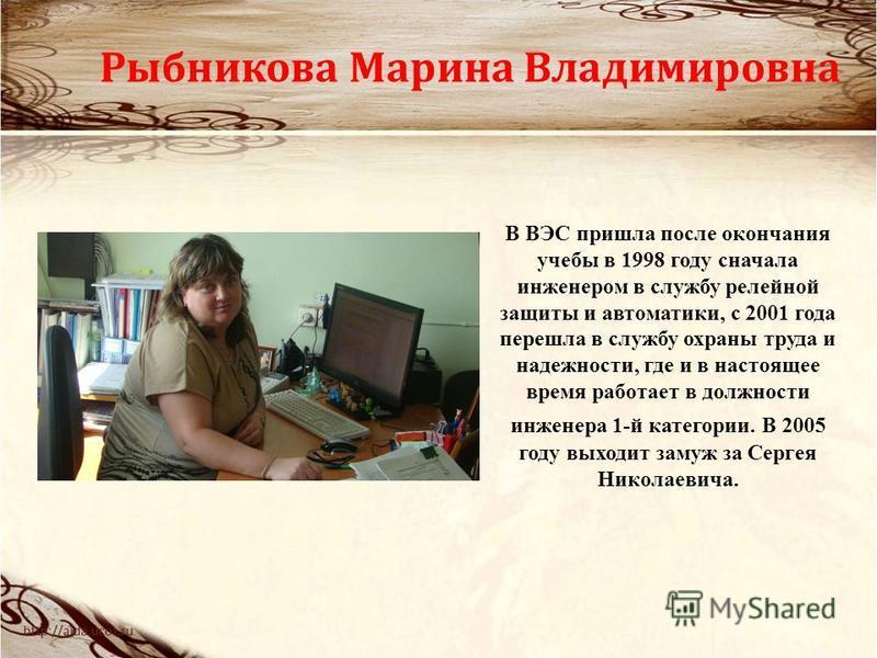Рыбникова Марина Владимировна В ВЭС пришла после окончания учебы в 1998 году сначала инженером в службу релейной защиты и автоматики, с 2001 года перешла в службу охраны труда и надежности, где и в настоящее время работает в должности инженера 1-й ка