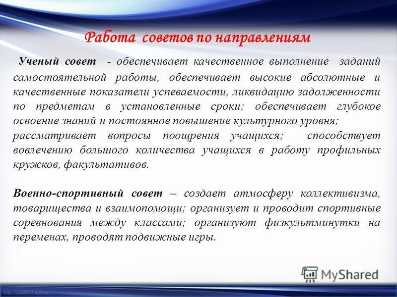 http://linda6035.ucoz.ru/ Работа советов по направлениям Ученый совет - обеспечивает качественное выполнение заданий самостоятельной работы, обеспечивает высокие абсолютные и качественные показатели успеваемости, ликвидацию задолженности по предметам